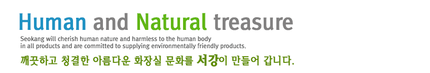 Human and Natural treasure Seokang will cherish human nature and harmless to the human body in all products and are committed to supplying environmentally friendly products. 깨끗하고 청결한 아름다운 화장실 문화를 서강이 만들어 갑니다.
